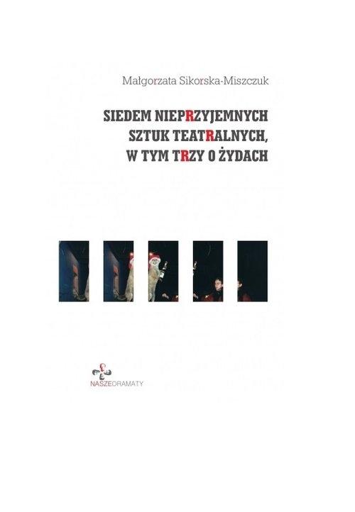 Siedem nieprzyjemnych sztuk teatralnych, w tym trzy o Żydach Sikorska-Miszczuk Małgorzata