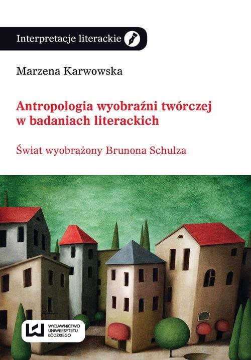 Antropologia wyobraźni twórczej w badaniach literackich Karwowska Marzena