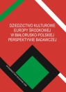 Dziedzictwo kulturowe Europy Środkowej w białorusko-polskiej perspektywie badawczej