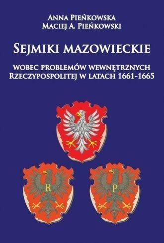 Sejmiki mazowieckie wobec problemów wewnętrznych Rzeczypospolitej w latach 1661-1665 Pieńkowska Anna, Pieńkowski Maciej A.
