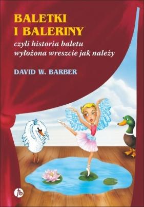 Baletki i baleriny czyli historia baletu wyłożona wreszcie jak należy  Barber David W.