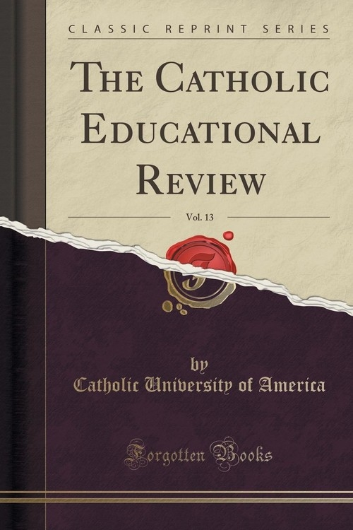 The Catholic Educational Review, Vol. 13 (Classic Reprint) America Catholic University of