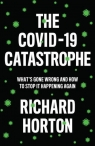 COVID-19 Catastrophe What's Gone Wrong and How to Stop It Happening Again Horton Richard