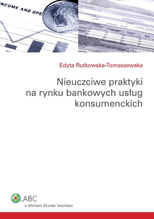 Nieuczciwe praktyki na rynku bankowych usług konsumenckich Rutkowska-Tomaszewska Edyta