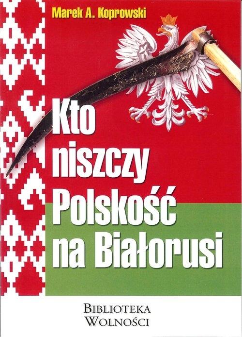 Kto niszczy Polskość na Białorusi Koprowski Marek A.