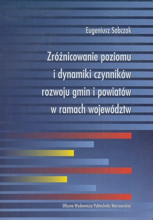Zróżnicowanie poziomu i dynamiki czynników rozwoju gmin i powiatów w ramach województw Sobczak Eugeniusz