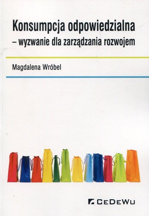 Konsumpcja odpowiedzialna wyzwanie dla zarządzania rozwojem Wróbel Magdalena