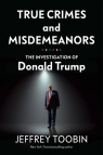 True Crimes and Misdemeanors The Investigation of Donald Trump Toobin Jeffrey