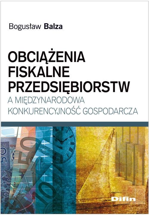 Obciążenia fiskalne przedsiębiorstw a międzynarodowa konkurencyjność gospodarcza Balza Bogusław