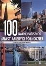 100 najpiękniejszych miast Ameryki Północnej. Podróż przez USA i Kanadę Daniel Ogonowski (red.), Monika Kącka (red.)