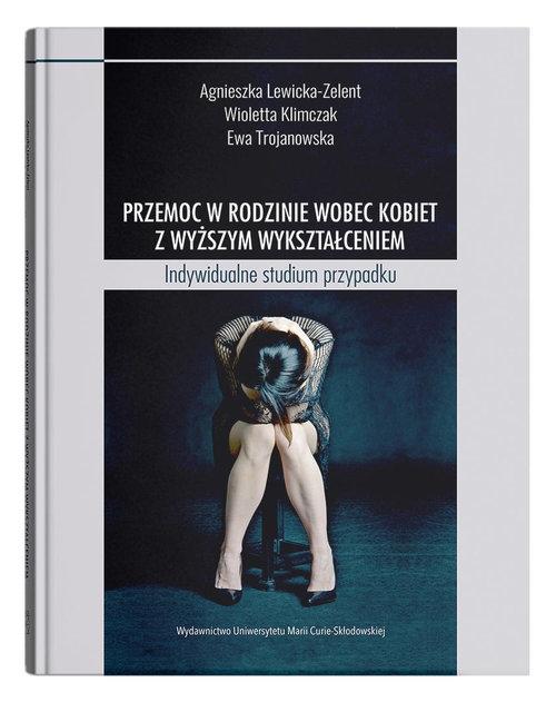 Przemoc w rodzinie wobec kobiet z wyższym wykształceniem Lewicka-Zelent Agnieszka, Klimczak Wioletta, Trojanowska Ewa