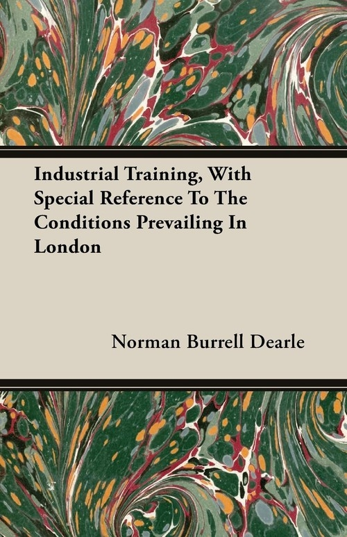 Industrial Training, With Special Reference To The Conditions Prevailing In London Dearle Norman Burrell
