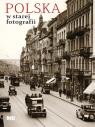 Polska w starej fotografii Wybór najciekawszych zdjęć