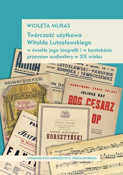 Twórczość użytkowa Witolda Lutosławskiego w świetle jego biografii i w kontekście przemian audiosfer Muras Wioleta