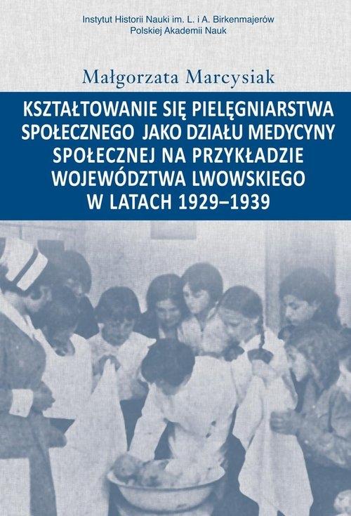 Kształtowanie się pielęgniarstwa społecznego jako działu medycyny społecznej na przykładzie województwa lwowskiego w latacg 1929-1939 Marcysiak Małgorzata