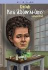Kim była Maria Skłodowska-Curie ?