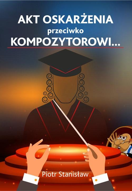 Akt oskarżenia przeciwko Kompozytorowi... Piotr Stanisław