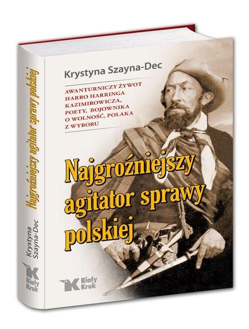 Najgroźniejszy agitator sprawy polskiej. Awanturniczy żywot Harro Harringa Kazimirowicza, poety, boj Krystyna Szayna-Dec