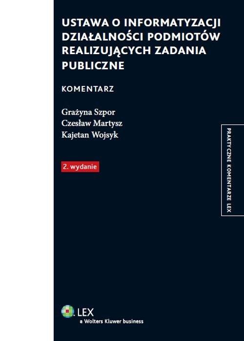 Ustawa o informatyzacji działalności podmiotów realizujących zadania publiczne Komentarz Martysz Czesław, Szpor Grażyna, Wojsyk Kajetan