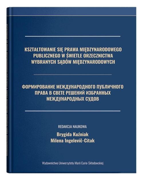 Kształtowanie się prawa międzynarodowego publicznego w świetle orzecznictwa wybranych sądów międzynarodowych Kuźniak Brygida, Ingelevič-Citak Milena