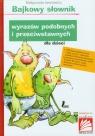 Bajkowy słownik wyrazów podobnych i przeciwstawnych dla dzieci