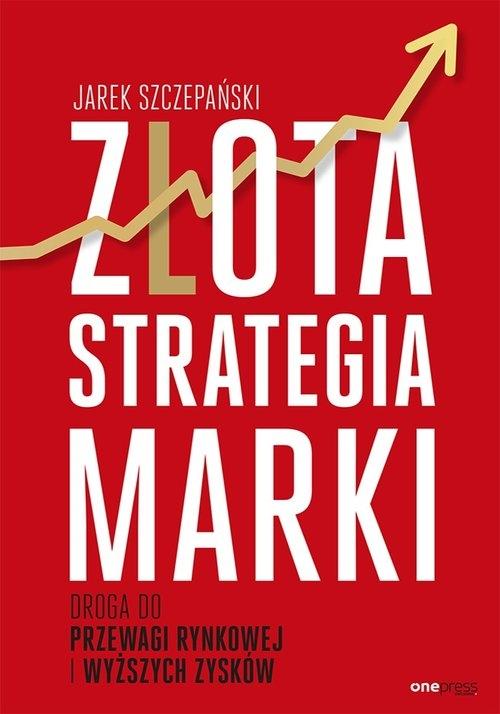 Złota strategia marki Droga do przewagi rynkowej i wyższych zysków Szczepański Jarek