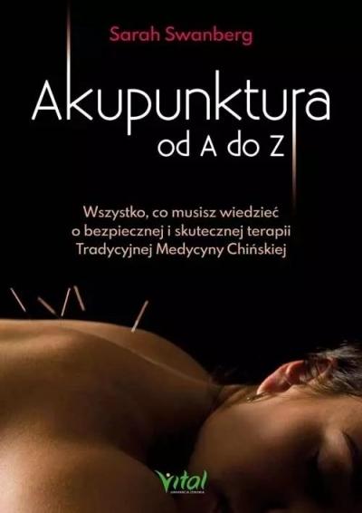 Akupunktura od A do Z. Wszystko, co musisz wiedzieć o bezpiecznej i skutecznej terapii Tradycyjnej Medycyny Chińskiej Swanberg Sarah