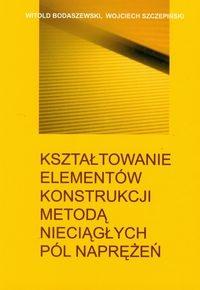Kształtowanie elementów konstrukcji metodą nieciągłych pól naprężeń Bodaszewski Witold, Szczepiński Wojciech