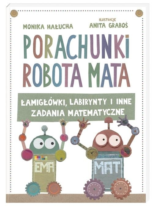 Porachunki robota Mata czyli łamigłówki labirynty i inne zadania matematyczne Graboś Anita, Hałucha Monika