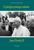 Z pielgrzymiego szlaku Jana Pawła II (dodruk na życzenie) Szczepański Mieczysław