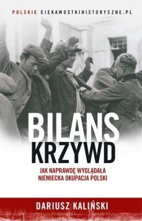 Bilans krzywd. Jak naprawdę wyglądała niemiecka okupacja Polski Dariusz Kaliński