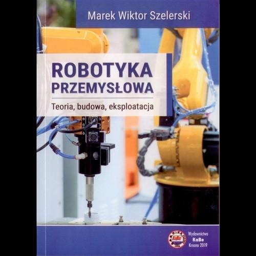 Robotyka przemysłowa. Teoria budowa eksploatacja Szelerski Marek Wiktor