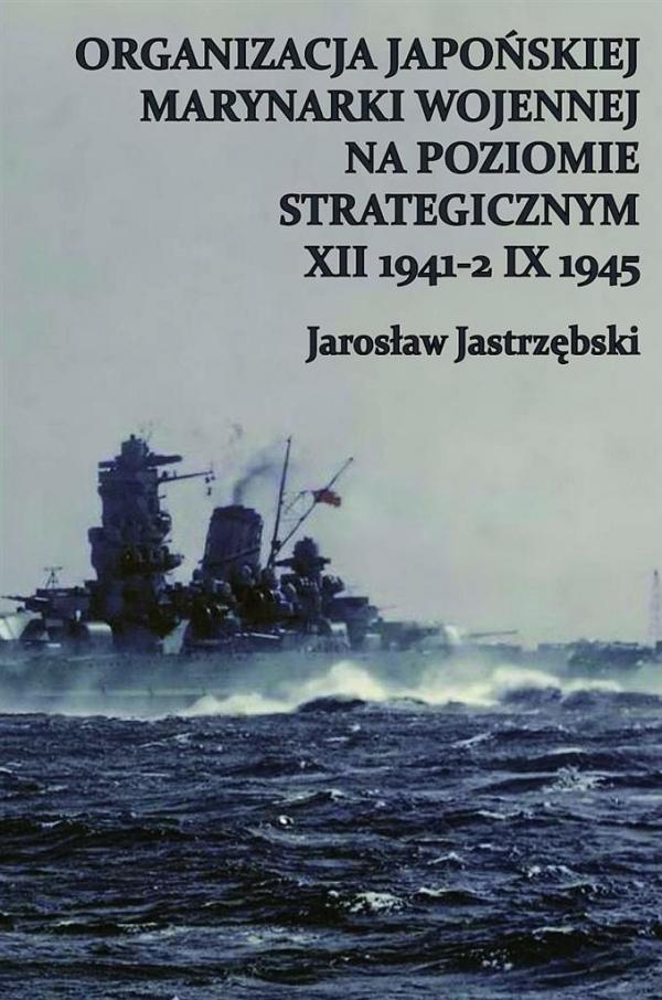Organizacja Japońskiej Marynarki Wojennej na poziomie strategicznym XII 1941-2 IX 1945 Jastrzębski Jarosław