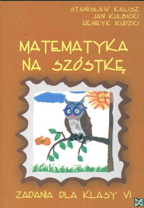 Matematyka na szóstkę Zadania dla kl VI Kalisz Stanisław