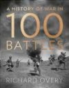 A History of War in 100 Battles Richard Overy