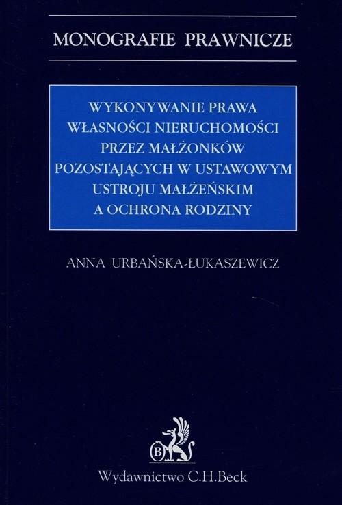 Wykonywanie prawa własności nieruchomości przez małżonków pozostających w ustawowym ustroju małżeńskim Urbańska-Łukaszewicz Anna