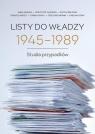 Listy do władzy 1945-1989 Studia przypadków Adamus Anna, Gajewski Krzysztof, Jarosz Dariusz, Kovacs Csaba, Miernik Grzegorz, Szpak Ewelina