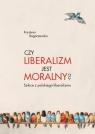Czy liberalizm jest moralny? Szkice z polskiego liberalizmu Rogaczewska Krystyna