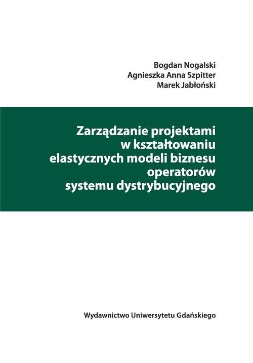 Zarządzanie projektami w kształtowaniu elastycznych modeli biznesu operatorów systemu dystrybucyjneg Nogalski Bogdan, Szpitter Agnieszka Anna, Jabłoński Marek