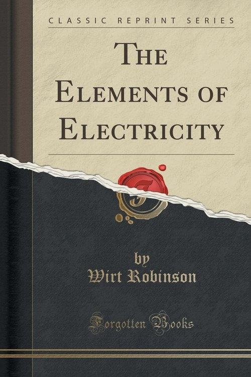 The Elements of Electricity (Classic Reprint) Robinson Wirt
