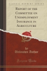 Report of the Committee on Unemployment Insurance in Agriculture (Classic Reprint)