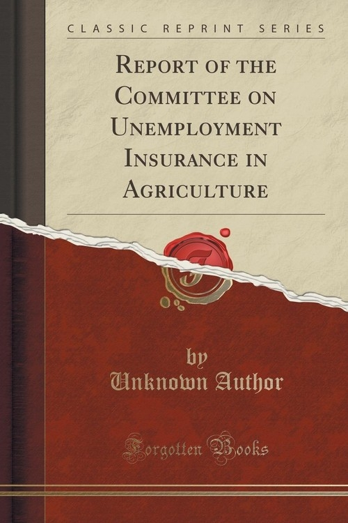 Report of the Committee on Unemployment Insurance in Agriculture (Classic Reprint) Author Unknown