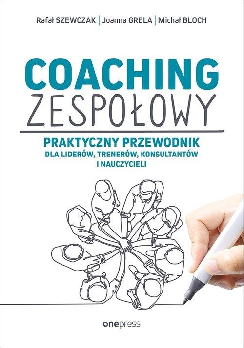 Coaching zespołowy. Praktyczny przewodnik dla liderów, trenerów, konsultantów i nauczycieli Szewczak Rafał, Grela Joanna, Bloch Michał