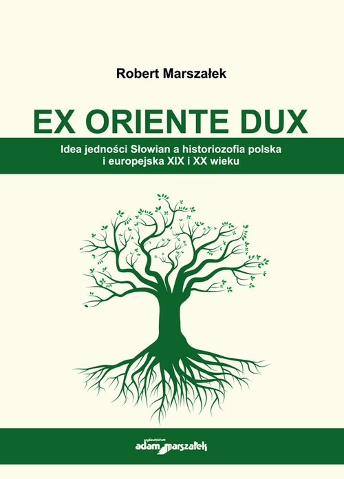 EX ORIENTE DUX. Idea jedności Słowian a historiozofia polska i europejska XIX i XX wieku Marszałek Robert