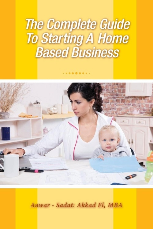 The Complete Guide To Starting A Home Based Business Akkad El Anwar Sadat