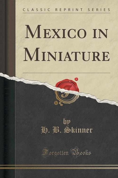 Mexico in Miniature (Classic Reprint) Skinner H. B.