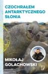 Czochrałem antarktycznego słonia Golachowski Mikołaj