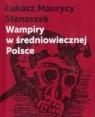 Wampiry w średniowiecznej Polsce + aneks Łukasz Maurycy Stanaszek