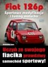 Fiat 126p. Sportowe modyfikacje i tuning malucha Aleksander Sowa