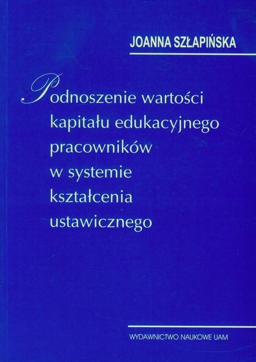 Podnoszenie wartości kapitału edukacyjnego pracowników w systemie kształcenia ustawicznego Szłapińska Joanna